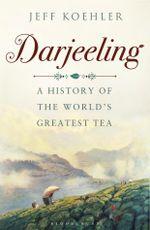 Darjeeling : A History of the Worlds Greatest Tea - Jeff Koehler