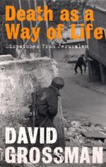 Death as a Way of Life : Dispatches from Jerusalem - David Grossman