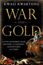 War and Gold : A Five-Hundred-Year History of Empires, Adventures and Debt - Kwasi Kwarteng