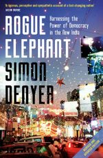 Rogue Elephant : Harnessing the Power of Indias Unruly Democracy - Simon Denyer