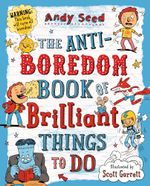 The Anti-Boredom Book of Brilliant Things to Do - Andy Seed