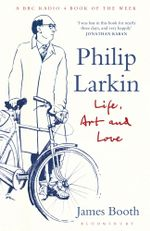 Philip Larkin : Life, Art and Love - James Booth