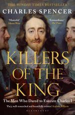 Killers of the King : The Men Who Dared to Execute Charles I - Charles Spencer