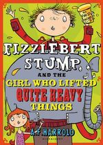Fizzlebert Stump and the Girl Who Lifted Quite Heavy Things : Fizzlebert Stump - A. F. Harrold