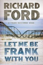 Let Me Be Frank With You : A Frank Bascombe Book - Richard Ford