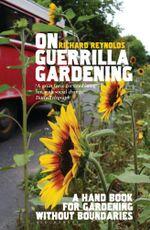 On Guerrilla Gardening : A handbook for gardening without boundaries - Richard Reynolds