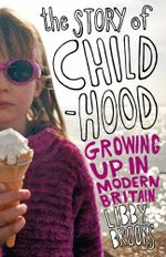 The Story of Childhood : Growing up in Modern Britain - Libby Brooks