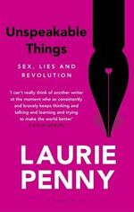 Unspeakable Things : Sex, Lies and Revolution - Laurie Penny