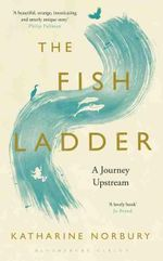The Fish Ladder : A Journey Upstream - Katharine Norbury