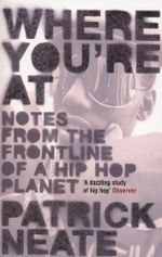 Where You're At : notes from the frontline of a hip hop planet - Patrick Neate