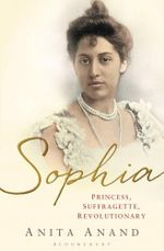 Sophia : Princess, Suffragette, Revolutionary - Anita Anand