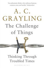 The Challenge of Things : Thinking Through Troubled Times - A. C. Grayling