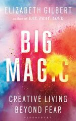 Big Magic : Creative Living Beyond Fear - Elizabeth Gilbert