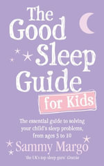 The Good Sleep Guide for Kids : The essential guide to solving your child's sleep problems, from ages 3 to 10 - Sammy Margo