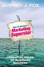 How To Become A Marketing Superstar : Essential Rules of Business Success - Jeffrey J Fox