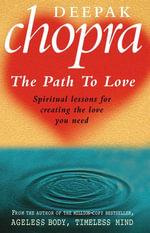 Path To Love : Spiritual Lessons for Creating the Love You Need - Deepak Chopra