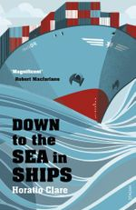 Down To The Sea In Ships : Of Ageless Oceans and Modern Men - Horatio Clare