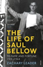 The Life of Saul Bellow : To Fame and Fortune, 1915-1964 - Zachary Leader
