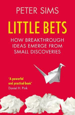 Little Bets : How Breakthrough Ideas Emerge from Small Discoveries - Peter Sims