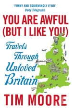 You Are Awful (But I Like You) : Travels Through Unloved Britain - Tim Moore