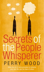 Secrets Of The People Whisperer : Using the art of communication to enhance your own life, and the lives of others - Perry Wood