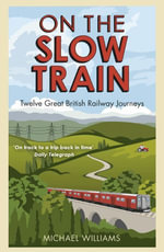 On The Slow Train : Twelve Great British Railway Journeys - Michael Williams