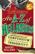An A-Z of Hellraisers : A Comprehensive Compendium of Outrageous Insobriety - Robert Sellers