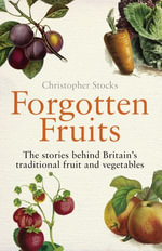Forgotten Fruits : The stories behind Britain's traditional fruit and vegetables - Christopher Stocks