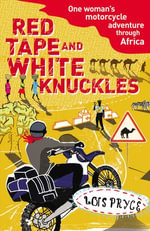 Red Tape and White Knuckles : One Woman's Motorcycle Adventure through Africa - Lois Pryce