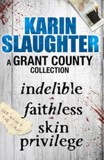 A Grant County Collection : Indelible, Faithless and Skin Privilege - Karin Slaughter