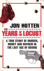 The Years of the Locust : A True Story of Murder, Money and Mayhem in the Last Age of Boxing - Jon Hotten