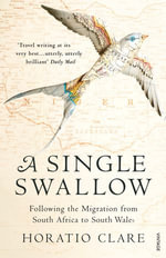 A Single Swallow : Following An Epic Journey From South Africa To South Wales - Horatio Clare