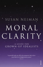 Moral Clarity : A Guide for Grown-up Idealists - Susan Neiman