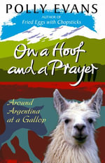 On A Hoof And A Prayer : Around Argentina At A Gallop - Polly Evans