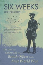 Six Weeks : The Short and Gallant Life of the British Officer in the First World War - John Lewis-Stempel