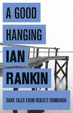 A Good Hanging and Other Stories : Dark Tales From Rebus's Edinburgh - Ian Rankin