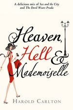 Heaven, Hell And Mademoiselle : A Delicious Mix of Sex and the City and The Devil Wears Prada - Harold Carlton