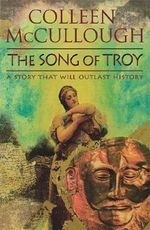 The Song of Troy : A Story That Will Outlast History - Colleen McCullough