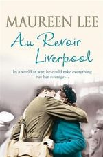 Au Revoir Liverpool : In A World At War, He Could Take Everything But Her Courage... - Maureen Lee
