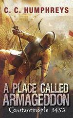 A Place Called Armageddon : Constantinople 1453 - C. C. Humphreys