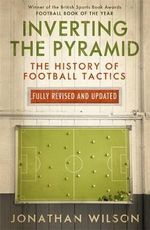 Inverting the Pyramid : The History of Football Tactics - Jonathan Wilson