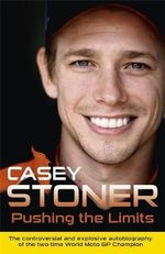 Pushing the Limits : The Two-Time World MotoGP Champion's Own Explosive Story - Casey Stoner