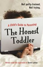 The Honest Toddler : A Child's Guide to Parenting - The Honest Toddler