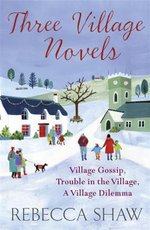 Three Village Novels : Village Gossip, Trouble in the Village, A Village Dilemma - Rebecca Shaw