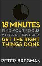 18 Minutes : Find Your Focus, Master Distraction and Get the Right Things Done - Peter Bregman