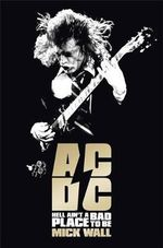 AC/DC : Hell Ain't a Bad Place to Be - Mick Wall