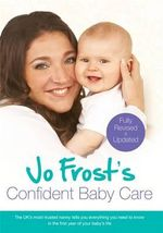 Jo Frost's Confident Baby Care : Everything You Need to Know for the First Year from UK's Most Trusted Nanny - Jo Frost