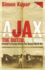 Ajax, The Dutch, The War : Football in Europe During the Second World War - Simon Kuper