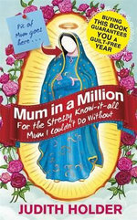 Mum in a Million  : For the Annoying, Bossy, Stressy, Know-it-all Mum I Couldn't Do Without - Judith Holder
