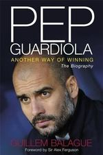 Pep Guardiola : Another Way of Winning: The Biography - Guillem Balague